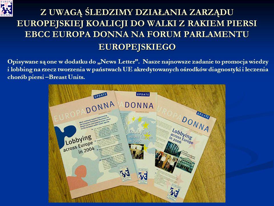 Z UWAGĄ ŚLEDZIMY DZIAŁANIA ZARZĄDU EUROPEJSKIEJ KOALICJI DO WALKI Z RAKIEM PIERSI EBCC EUROPA DONNA NA FORUM PARLAMENTU EUROPEJSKIEGO Opisywane są one w dodatku do News Letter.