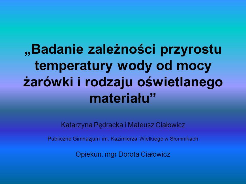 Badanie zależności przyrostu temperatury wody od mocy żarówki i rodzaju oświetlanego materiału Katarzyna Pędracka i Mateusz Ciałowicz Publiczne Gimnaz