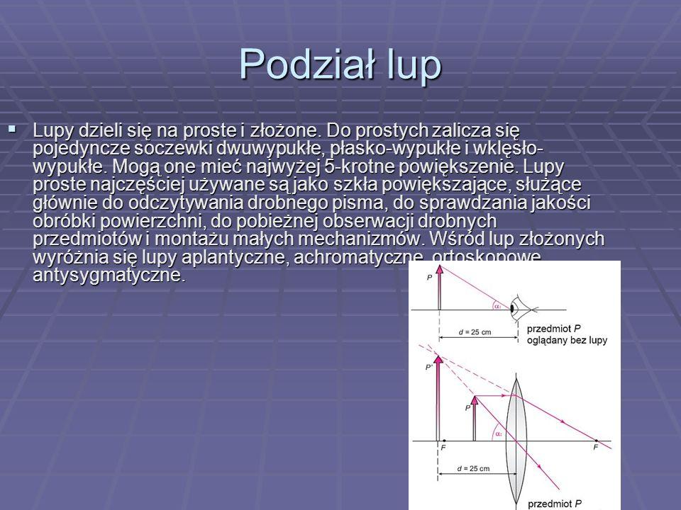 Podział lup Lupy dzieli się na proste i złożone. Do prostych zalicza się pojedyncze soczewki dwuwypukłe, płasko-wypukłe i wklęsło- wypukłe. Mogą one m