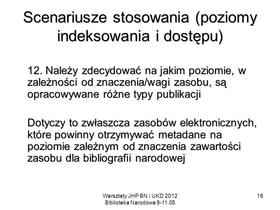 Warsztaty JHP BN i UKD 2012 Biblioteka Narodowa 9-11.05 16 Scenariusze stosowania (poziomy indeksowania i dostępu) 12. Należy zdecydować na jakim pozi