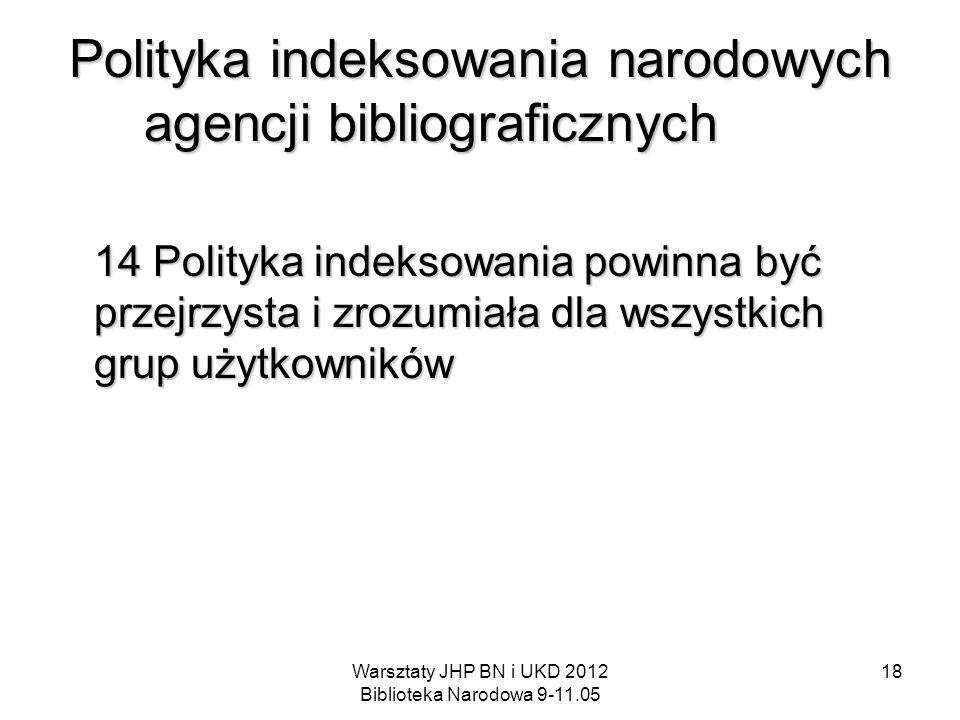 Warsztaty JHP BN i UKD 2012 Biblioteka Narodowa 9-11.05 18 Polityka indeksowania narodowych agencji bibliograficznych 14 Polityka indeksowania powinna