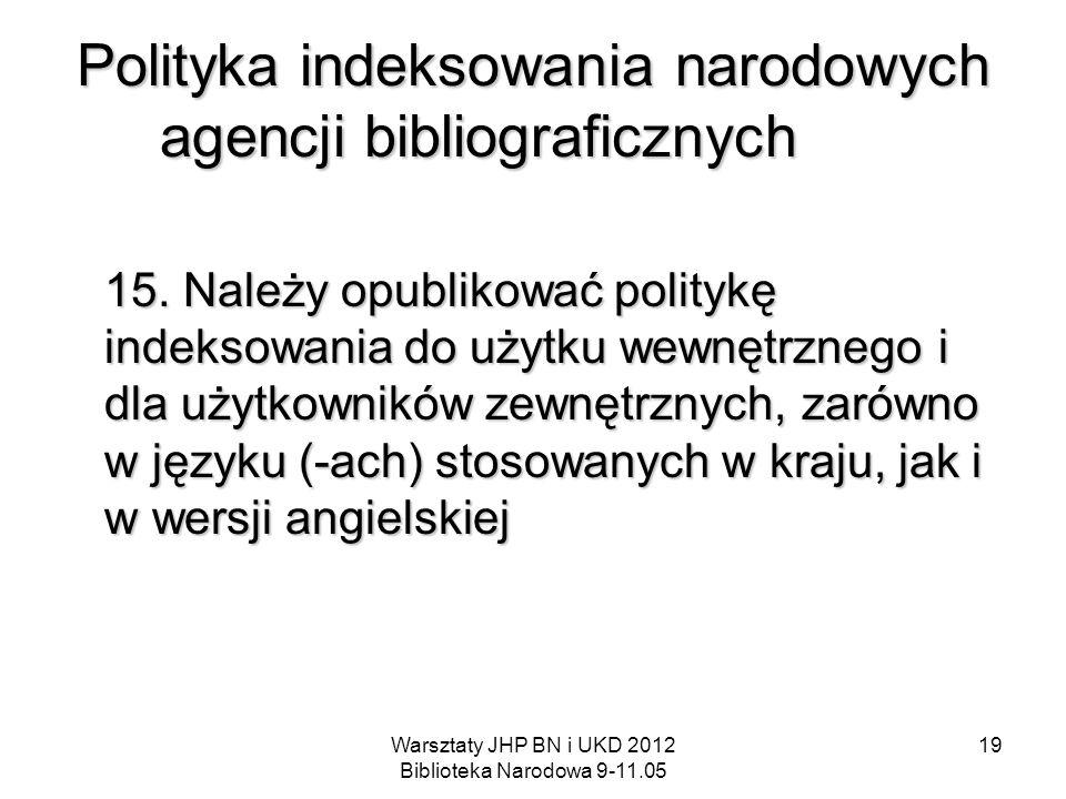 Warsztaty JHP BN i UKD 2012 Biblioteka Narodowa 9-11.05 19 Polityka indeksowania narodowych agencji bibliograficznych 15. Należy opublikować politykę