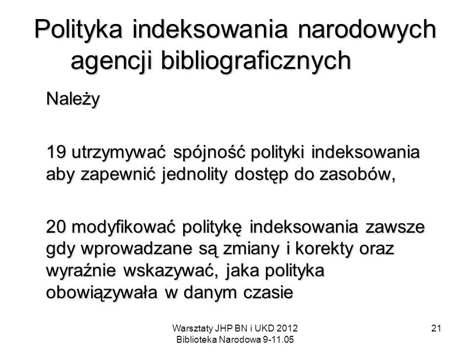 Warsztaty JHP BN i UKD 2012 Biblioteka Narodowa 9-11.05 21 Polityka indeksowania narodowych agencji bibliograficznych Należy 19 utrzymywać spójność po