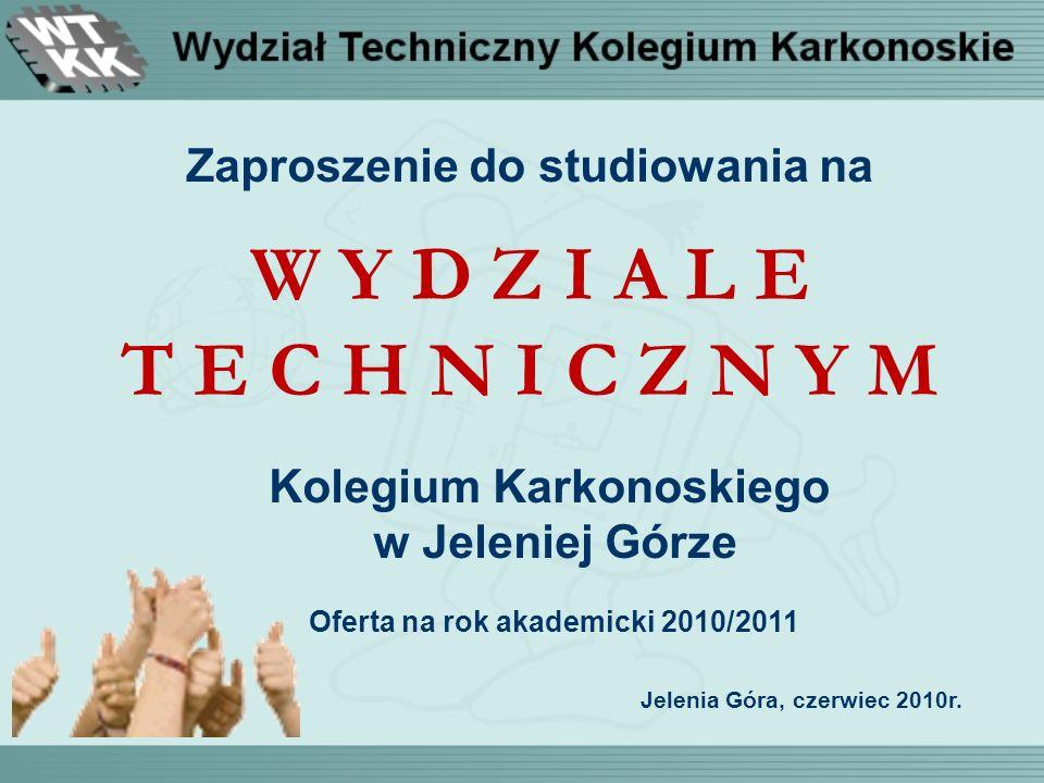 Zaproszenie do studiowania na W Y D Z I A L E T E C H N I C Z N Y M Kolegium Karkonoskiego w Jeleniej Górze Oferta na rok akademicki 2010/2011 Jelenia Góra, czerwiec 2010r.