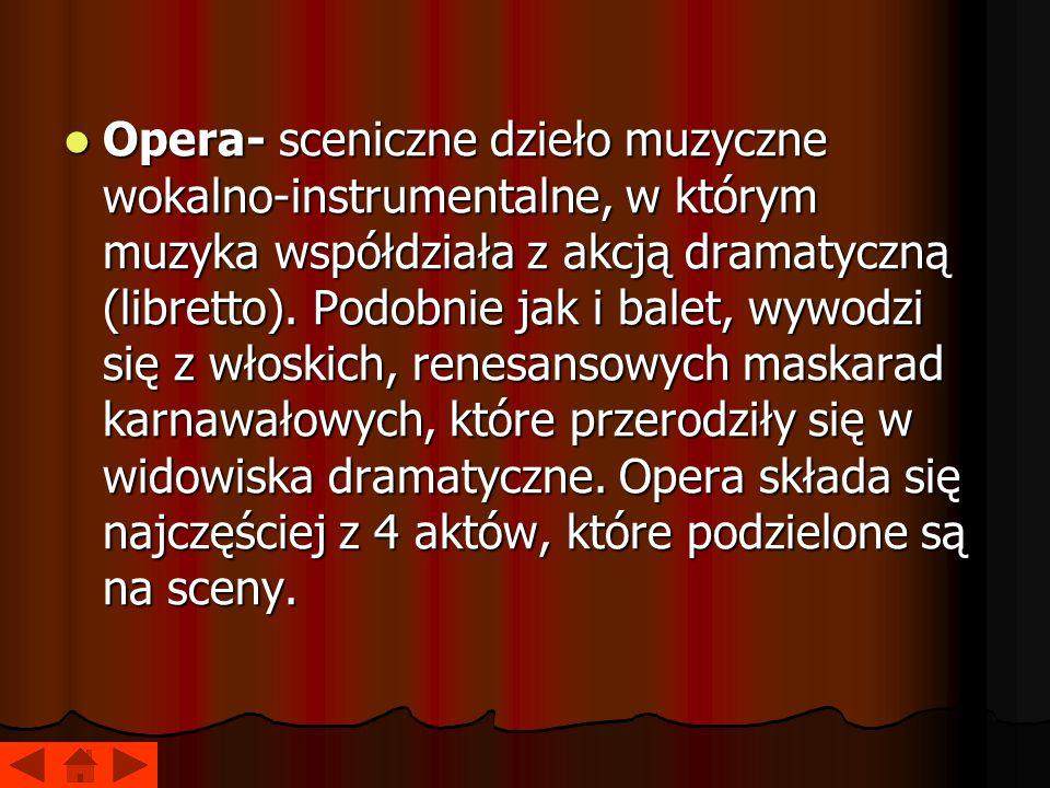 Opera- sceniczne dzieło muzyczne wokalno-instrumentalne, w którym muzyka współdziała z akcją dramatyczną (libretto). Podobnie jak i balet, wywodzi się