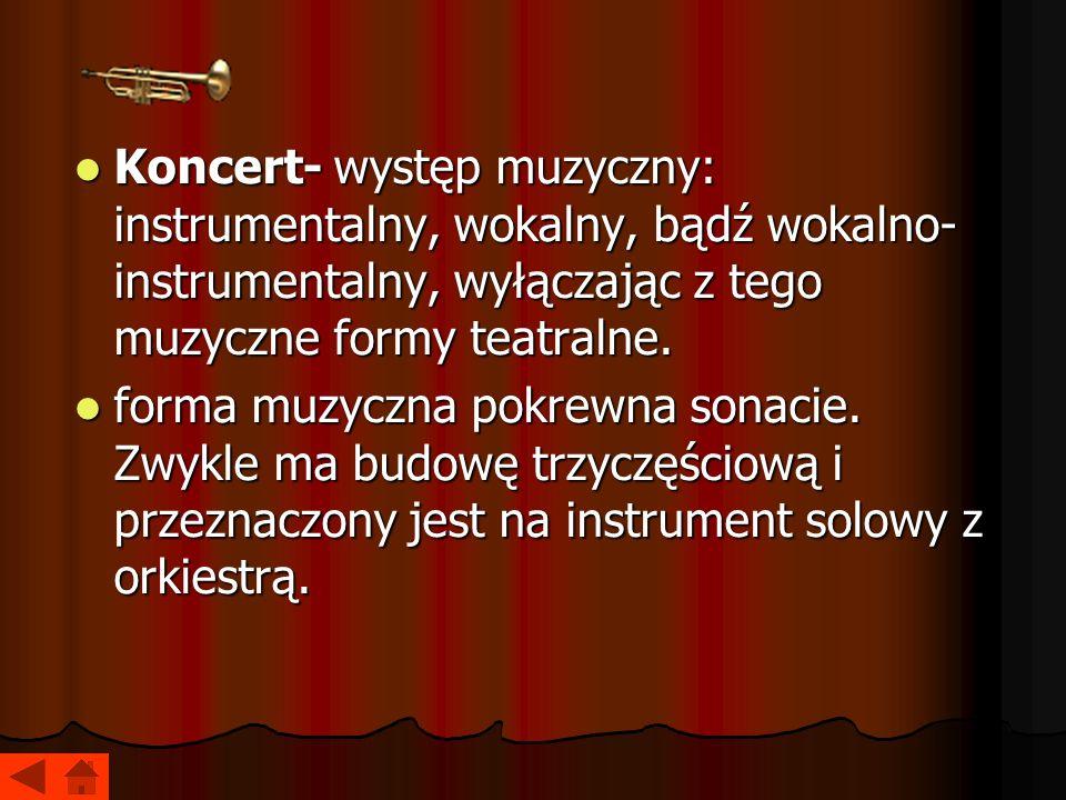 Koncert- występ muzyczny: instrumentalny, wokalny, bądź wokalno- instrumentalny, wyłączając z tego muzyczne formy teatralne. Koncert- występ muzyczny:
