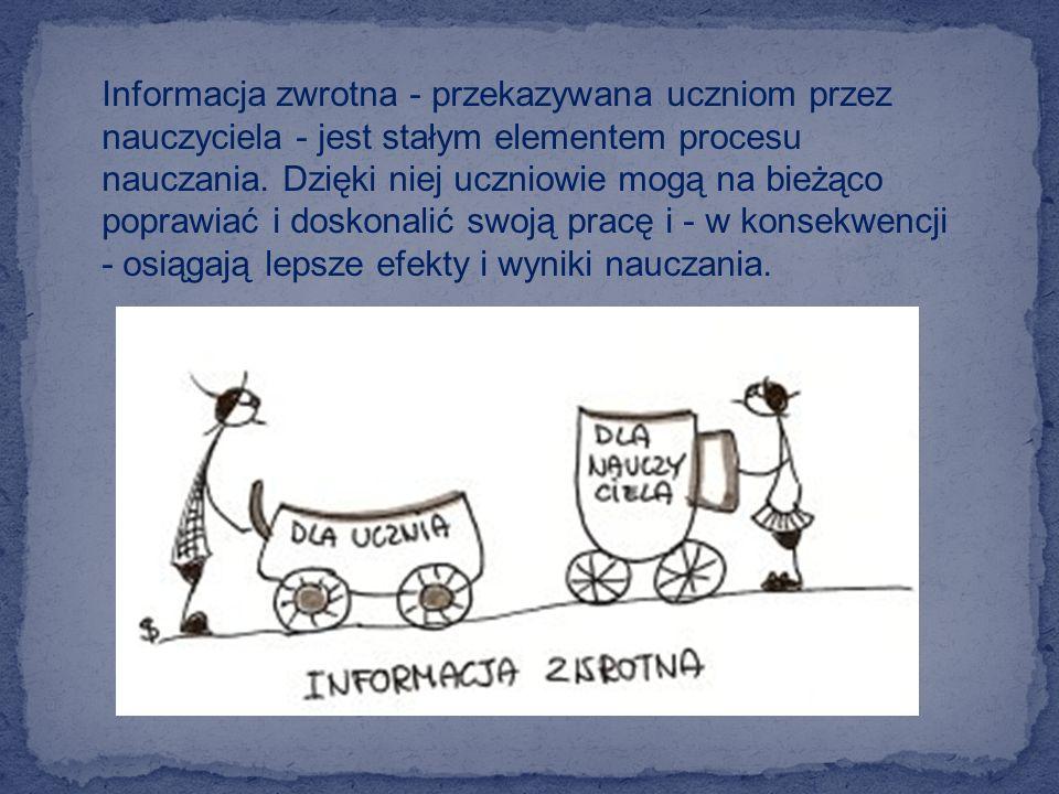 Informacja zwrotna - przekazywana uczniom przez nauczyciela - jest stałym elementem procesu nauczania. Dzięki niej uczniowie mogą na bieżąco poprawiać