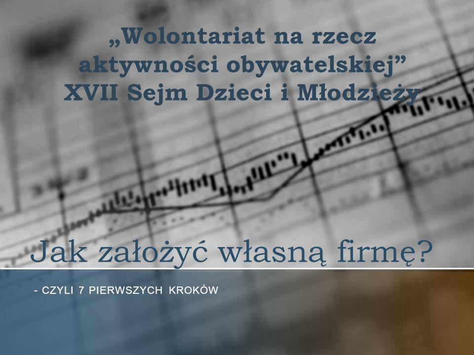 Jak założyć własną firmę? - CZYLI 7 PIERWSZYCH KROKÓW Wolontariat na rzecz aktywności obywatelskiej XVII Sejm Dzieci i Młodzieży