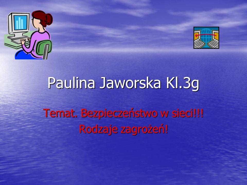 Paulina Jaworska Kl.3g Temat. Bezpieczeństwo w sieci!!! Rodzaje zagrożeń!