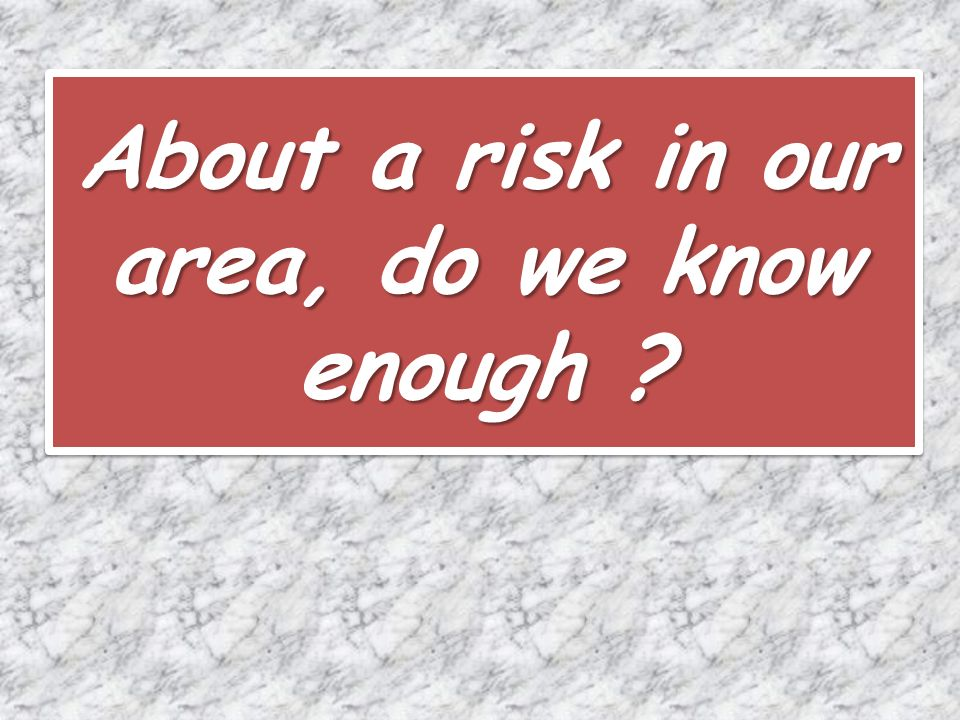 About a risk in our area, do we know enough