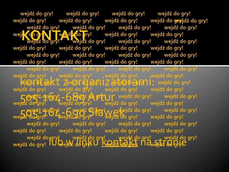 kontakt z organizatorami: 505-164-689 Artur 505-164-690 Sławek lub w linku kontakt na stronie wejdź do gry! wejdź do gry! wejdź do gry!wejdź do gry!we