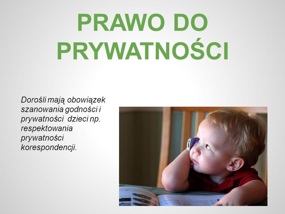 PRAWO DO PRYWATNOŚCI Dorośli mają obowiązek szanowania godności i prywatności dzieci np. respektowania prywatności korespondencji.