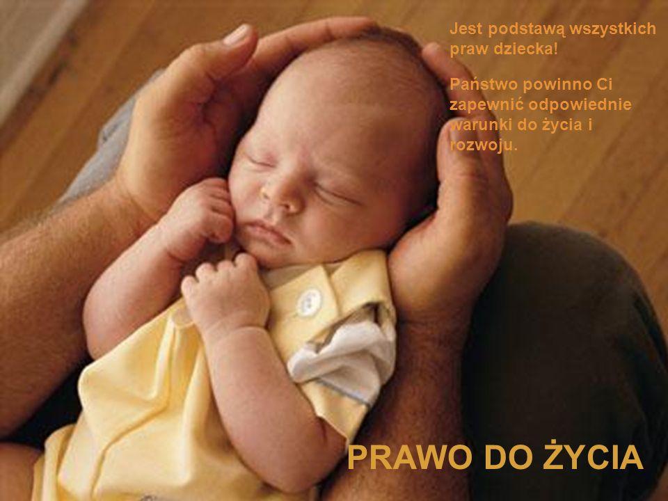 PRAWO DO ŻYCIA Jest podstawą wszystkich praw dziecka! Państwo powinno Ci zapewnić odpowiednie warunki do życia i rozwoju.