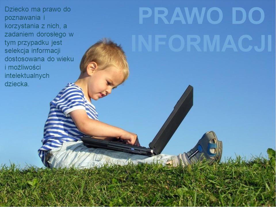 PRAWO DO INFORMACJI Dziecko ma prawo do poznawania i korzystania z nich, a zadaniem dorosłego w tym przypadku jest selekcja informacji dostosowana do