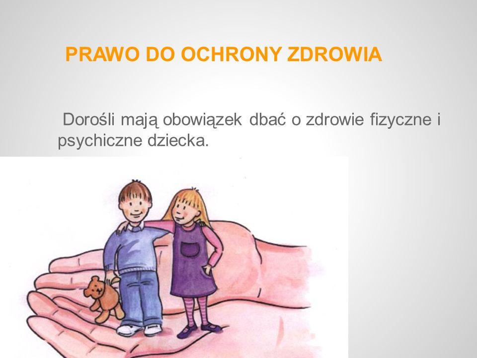 PRAWO DO OCHRONY ZDROWIA Dorośli mają obowiązek dbać o zdrowie fizyczne i psychiczne dziecka.