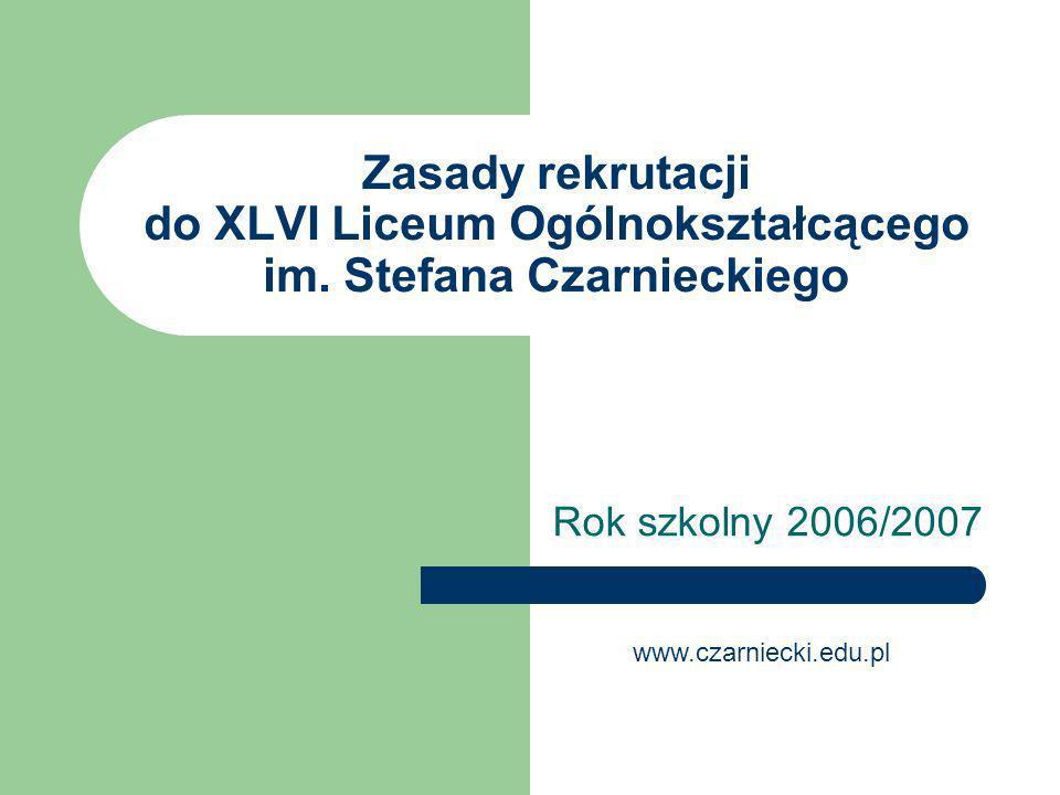 Zasady rekrutacji do XLVI Liceum Ogólnokształcącego im. Stefana Czarnieckiego Rok szkolny 2006/2007 www.czarniecki.edu.pl