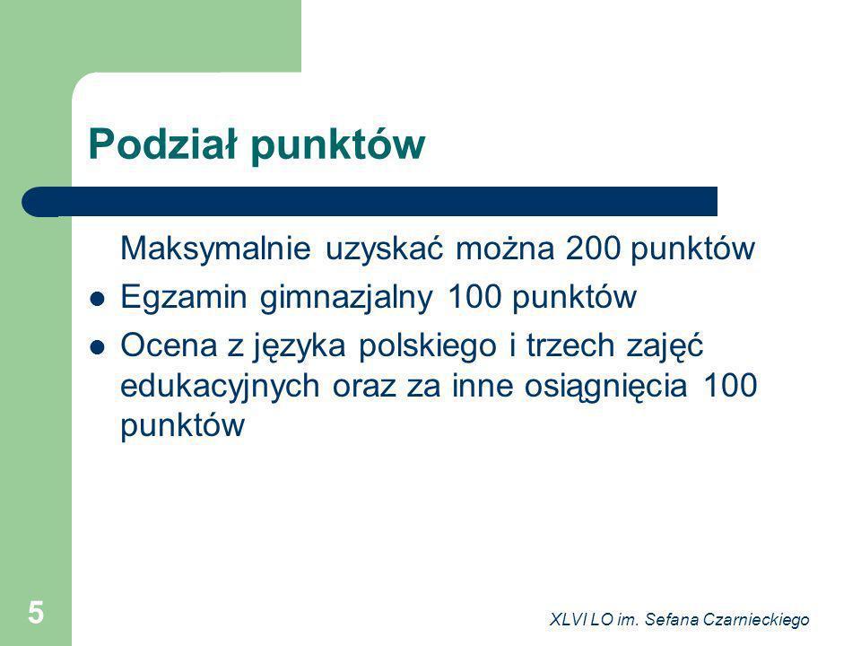 XLVI LO im. Sefana Czarnieckiego 5 Podział punktów Maksymalnie uzyskać można 200 punktów Egzamin gimnazjalny 100 punktów Ocena z języka polskiego i tr