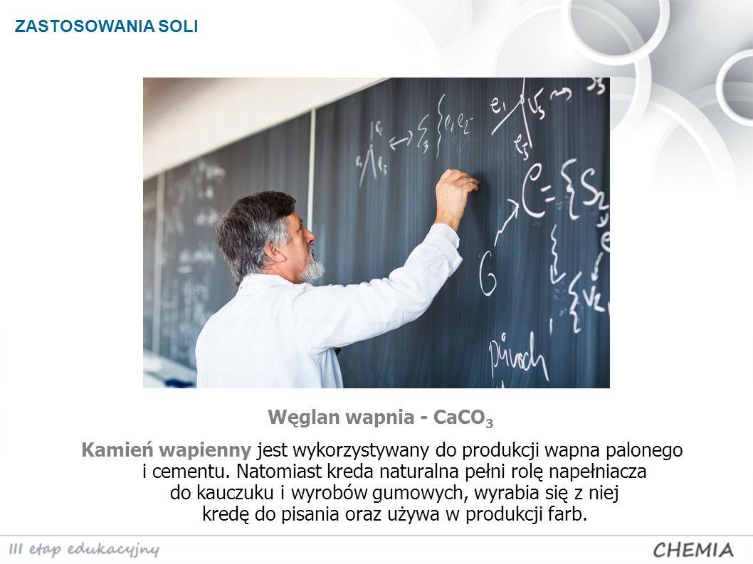 ZASTOSOWANIA SOLI Węglan wapnia - CaCO 3 Kamień wapienny jest wykorzystywany do produkcji wapna palonego i cementu. Natomiast kreda naturalna pełni ro