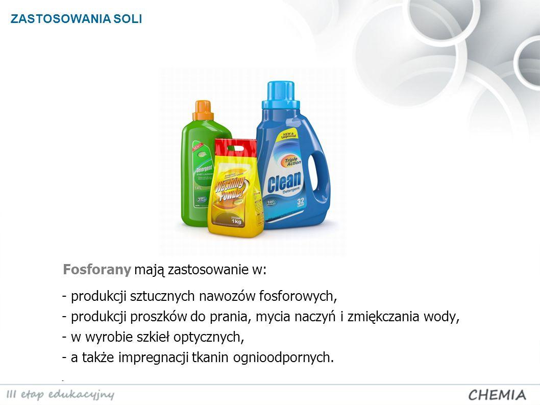 ZASTOSOWANIA SOLI - produkcji sztucznych nawozów fosforowych, - produkcji proszków do prania, mycia naczyń i zmiękczania wody, - w wyrobie szkieł opty