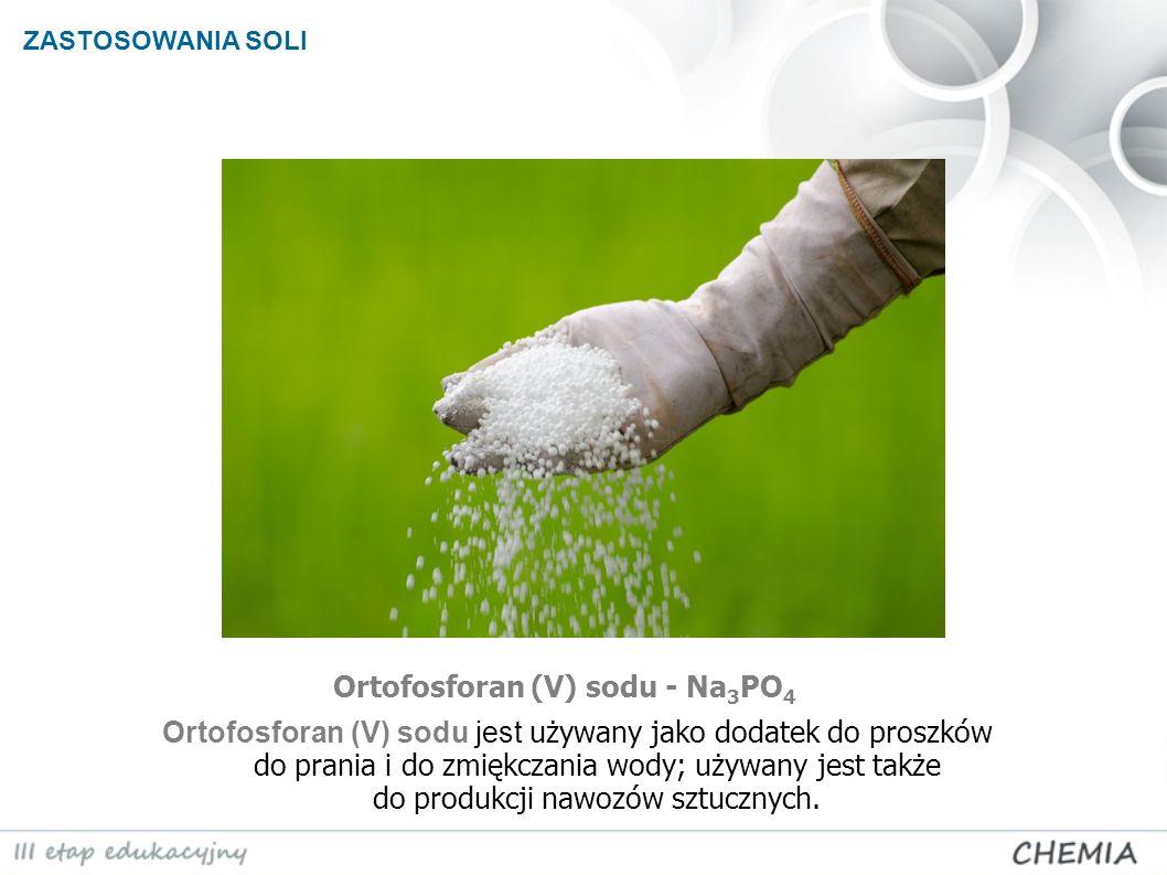 ZASTOSOWANIA SOLI Ortofosforan (V) sodu - Na 3 PO 4 Ortofosforan (V) sodu jest używany jako dodatek do proszków do prania i do zmiękczania wody; używa