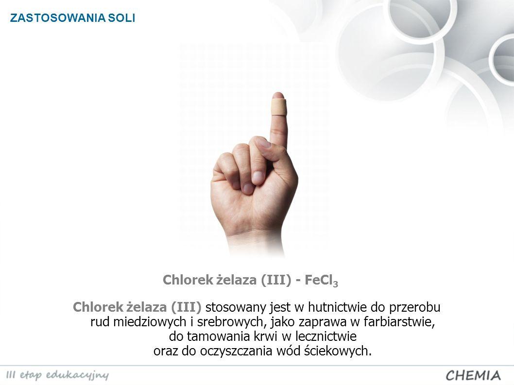 ZASTOSOWANIA SOLI Chlorek żelaza (III) - FeCl 3 Chlorek żelaza (III) stosowany jest w hutnictwie do przerobu rud miedziowych i srebrowych, jako zapraw