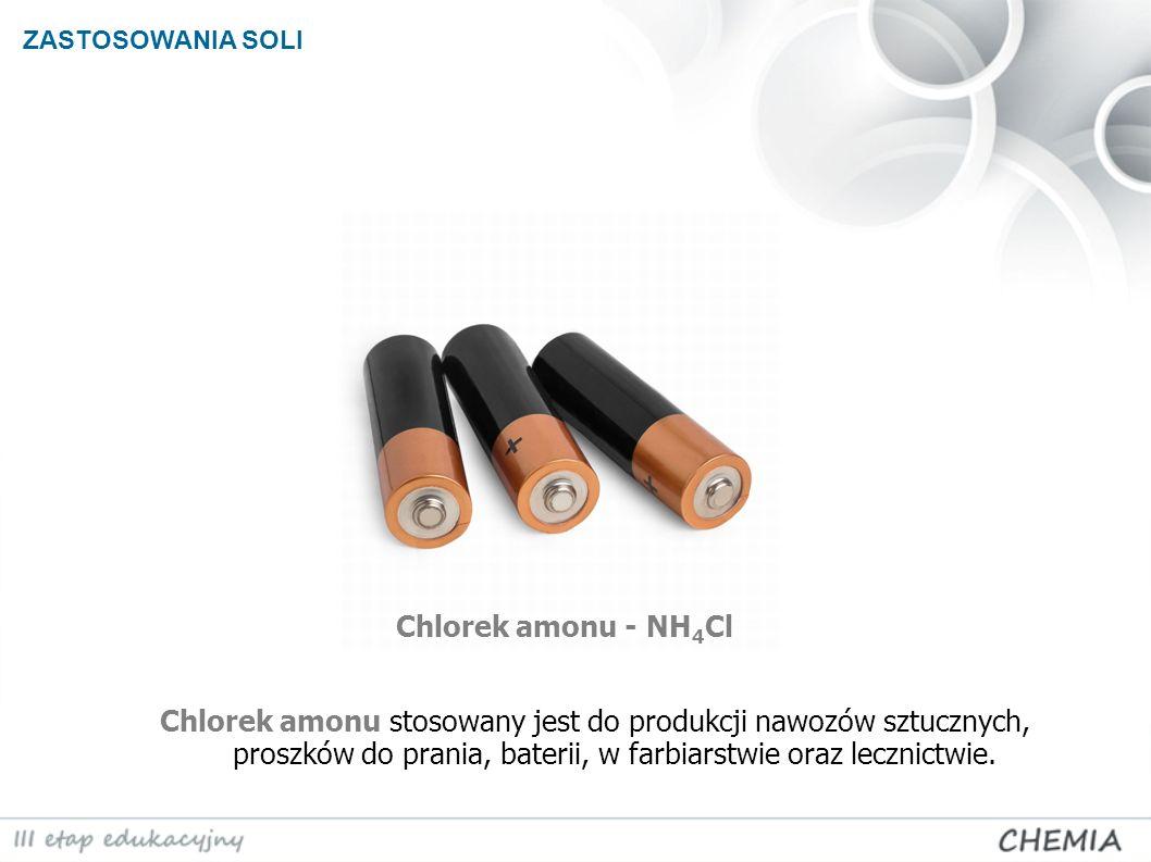 ZASTOSOWANIA SOLI Chlorek amonu - NH 4 Cl Chlorek amonu stosowany jest do produkcji nawozów sztucznych, proszków do prania, baterii, w farbiarstwie or