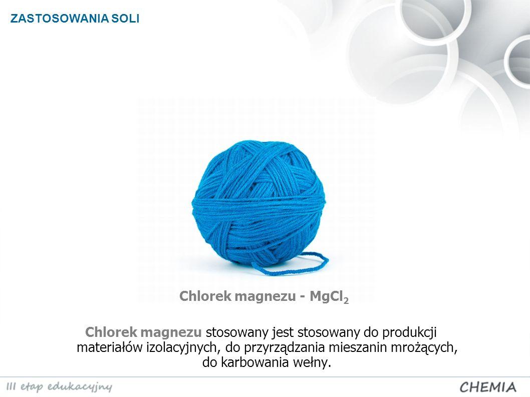 ZASTOSOWANIA SOLI Chlorek magnezu - MgCl 2 Chlorek magnezu stosowany jest stosowany do produkcji materiałów izolacyjnych, do przyrządzania mieszanin m