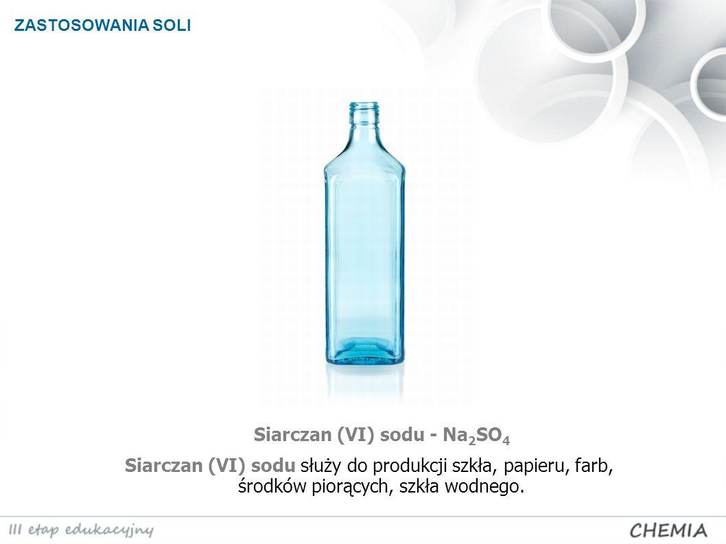 ZASTOSOWANIA SOLI Siarczan (VI) sodu - Na 2 SO 4 Siarczan (VI) sodu służy do produkcji szkła, papieru, farb, środków piorących, szkła wodnego.