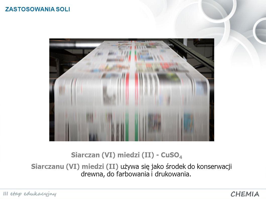 ZASTOSOWANIA SOLI Siarczan (VI) miedzi (II) - CuSO 4 Siarczanu (VI) miedzi (II) używa się jako środek do konserwacji drewna, do farbowania i drukowani