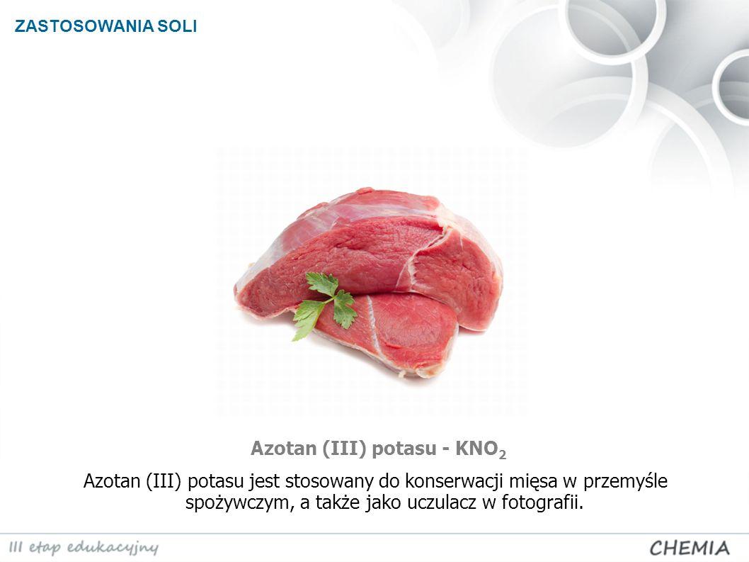 ZASTOSOWANIA SOLI Azotan (III) potasu - KNO 2 Azotan (III) potasu jest stosowany do konserwacji mięsa w przemyśle spożywczym, a także jako uczulacz w