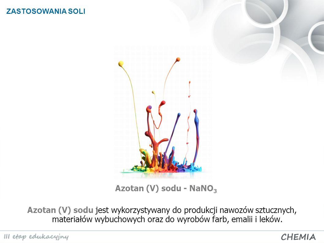ZASTOSOWANIA SOLI Azotan (V) sodu - NaNO 3 Azotan (V) sodu jest wykorzystywany do produkcji nawozów sztucznych, materiałów wybuchowych oraz do wyrobów