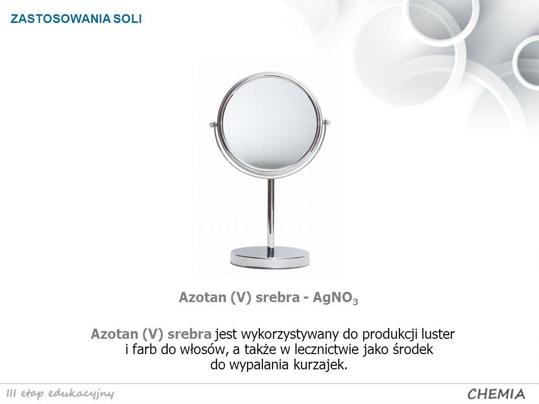 ZASTOSOWANIA SOLI Azotan (V) srebra - AgNO 3 Azotan (V) srebra jest wykorzystywany do produkcji luster i farb do włosów, a także w lecznictwie jako śr