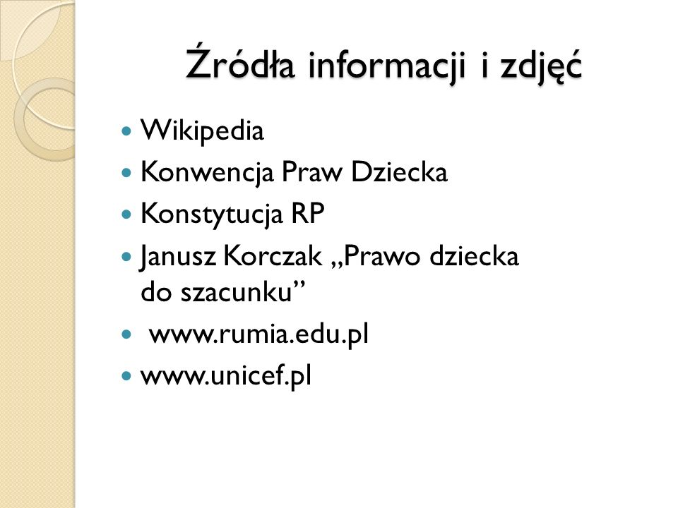 Źródła informacji i zdjęć Wikipedia Konwencja Praw Dziecka Konstytucja RP Janusz Korczak Prawo dziecka do szacunku www.rumia.edu.pl www.unicef.pl