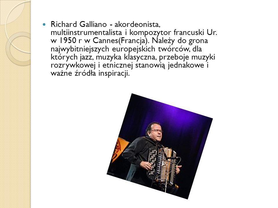 Richard Galliano - akordeonista, multiinstrumentalista i kompozytor francuski Ur. w 1950 r w Cannes(Francja). Należy do grona najwybitniejszych europe
