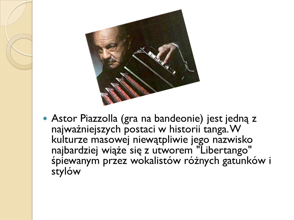 Astor Piazzolla (gra na bandeonie) jest jedną z najważniejszych postaci w historii tanga. W kulturze masowej niewątpliwie jego nazwisko najbardziej wi