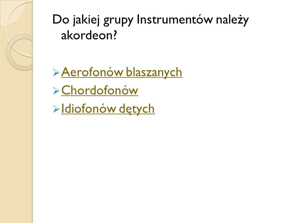 Do jakiej grupy Instrumentów należy akordeon? Aerofonów blaszanych Chordofonów Idiofonów dętych