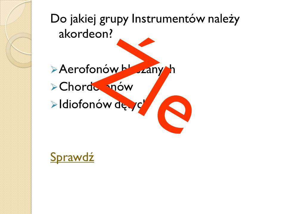 Do jakiej grupy Instrumentów należy akordeon? Aerofonów blaszanych Chordofonów Idiofonów dętych Sprawdź Źle
