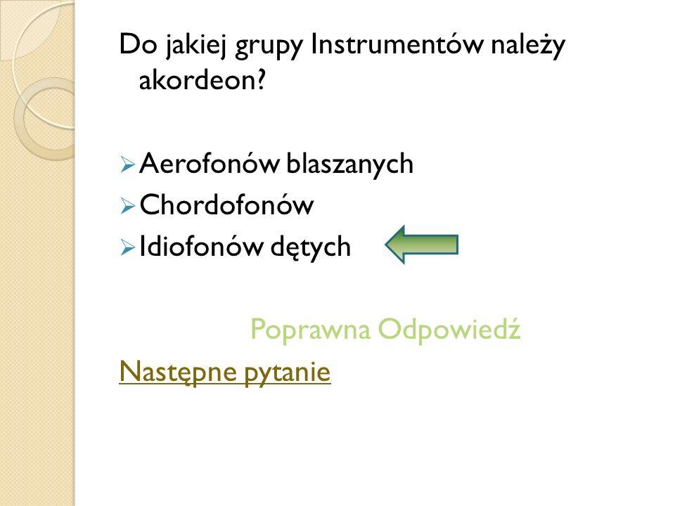 Do jakiej grupy Instrumentów należy akordeon? Aerofonów blaszanych Chordofonów Idiofonów dętych Poprawna Odpowiedź Następne pytanie