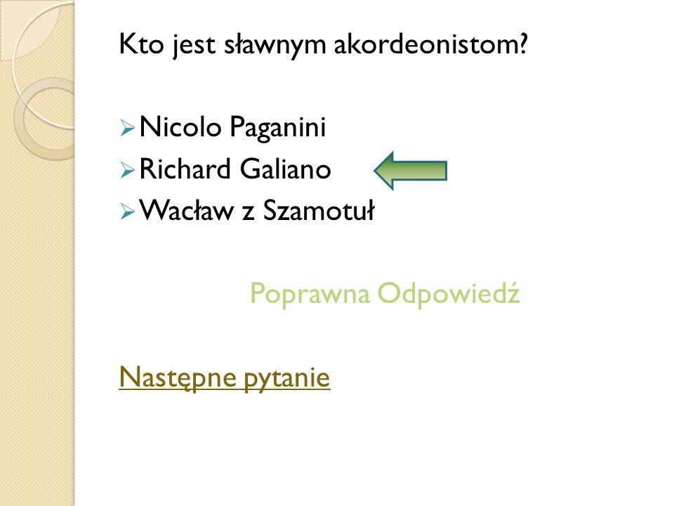 Kto jest sławnym akordeonistom? Nicolo Paganini Richard Galiano Wacław z Szamotuł Poprawna Odpowiedź Następne pytanie
