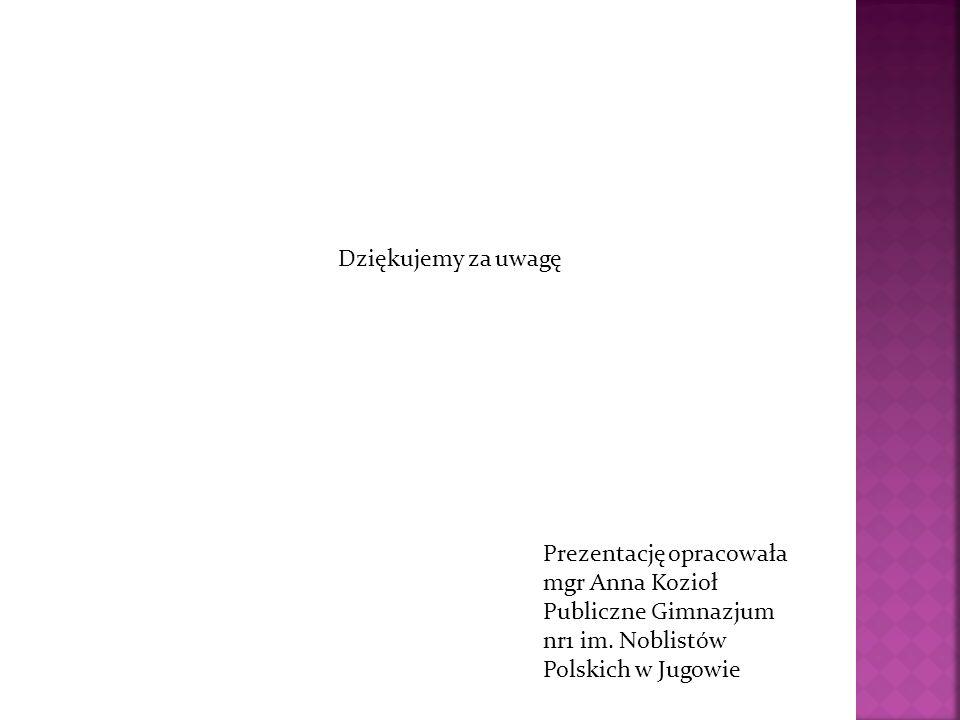 Dziękujemy za uwagę Prezentację opracowała mgr Anna Kozioł Publiczne Gimnazjum nr1 im. Noblistów Polskich w Jugowie