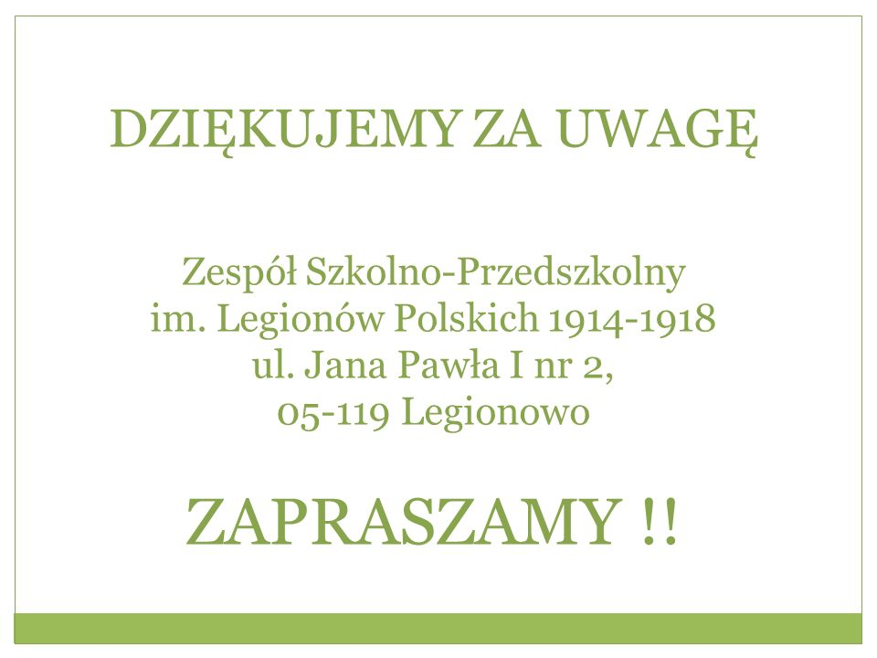 DZIĘKUJEMY ZA UWAGĘ Zespół Szkolno-Przedszkolny im. Legionów Polskich 1914-1918 ul. Jana Pawła I nr 2, 05-119 Legionowo ZAPRASZAMY !!