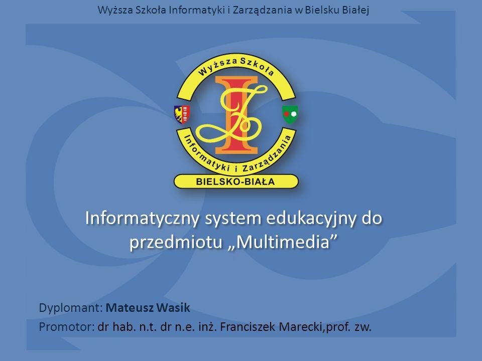 Informatyczny system edukacyjny do przedmiotu Multimedia Dyplomant: Mateusz Wasik Wyższa Szkoła Informatyki i Zarządzania w Bielsku Białej Promotor: d