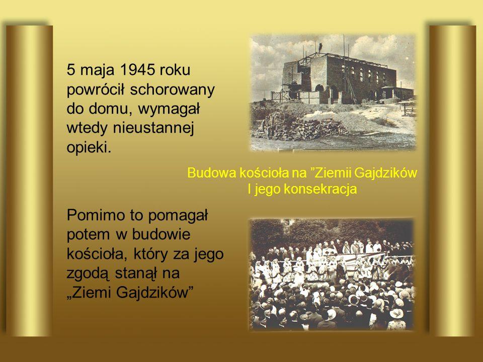 5 maja 1945 roku powrócił schorowany do domu, wymagał wtedy nieustannej opieki. Pomimo to pomagał potem w budowie kościoła, który za jego zgodą stanął
