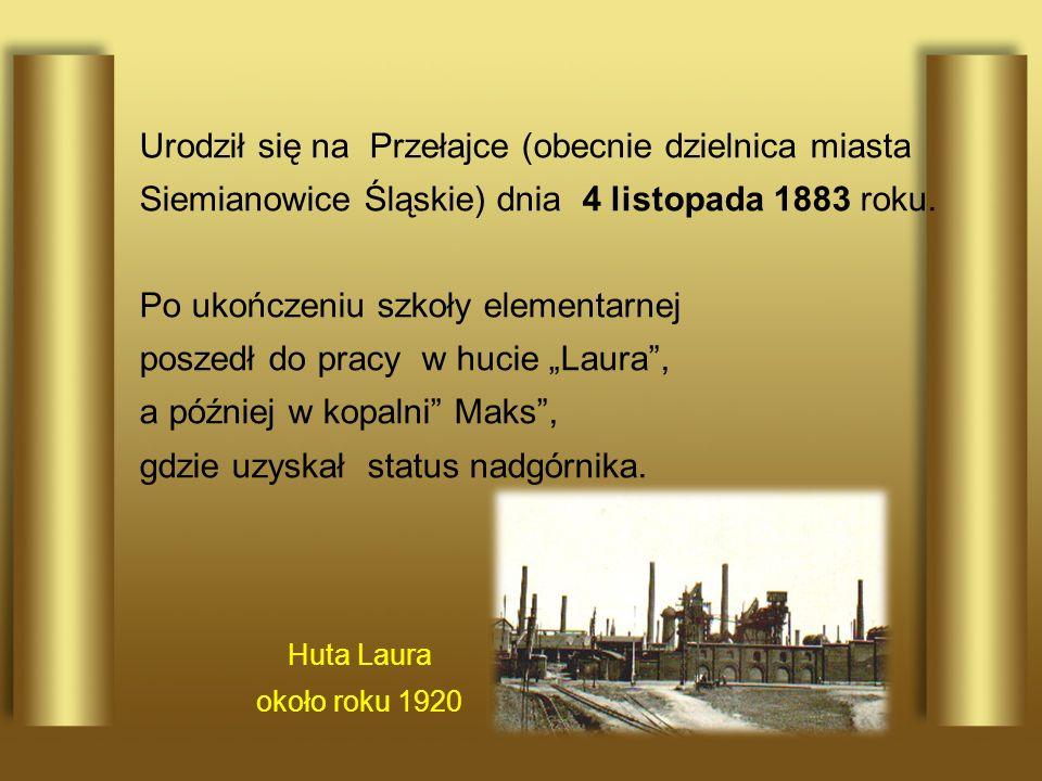 Huta Laura około roku 1920 Urodził się na Przełajce (obecnie dzielnica miasta Siemianowice Śląskie) dnia 4 listopada 1883 roku. Po ukończeniu szkoły e