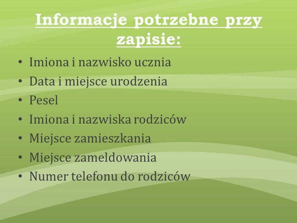 Informacje potrzebne przy zapisie: Imiona i nazwisko ucznia Data i miejsce urodzenia Pesel Imiona i nazwiska rodziców Miejsce zamieszkania Miejsce zameldowania Numer telefonu do rodziców