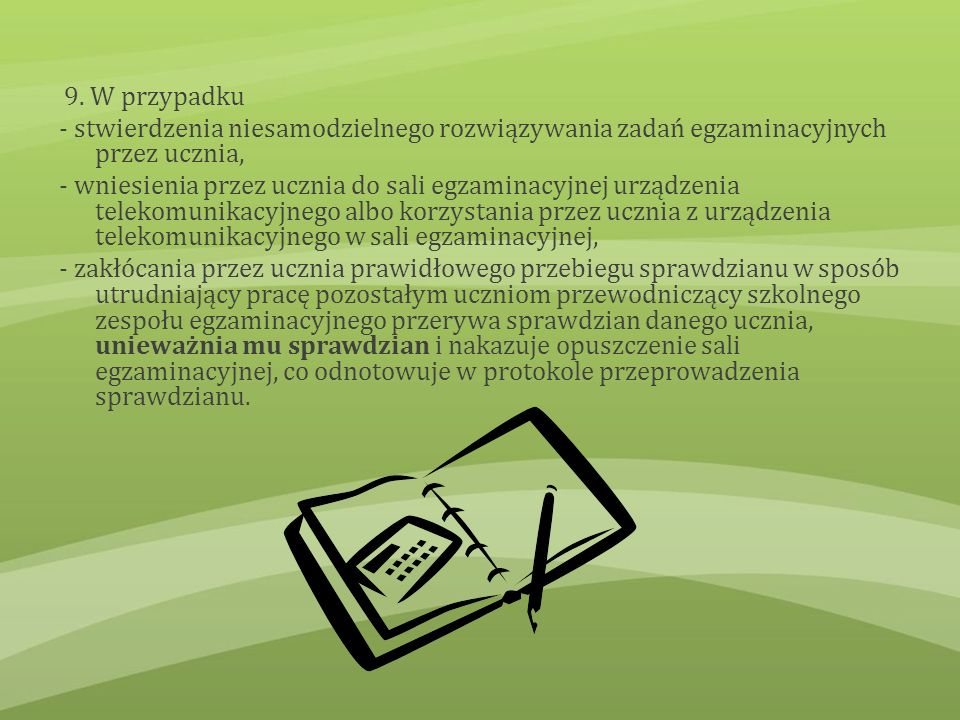 9. W przypadku - stwierdzenia niesamodzielnego rozwiązywania zadań egzaminacyjnych przez ucznia, - wniesienia przez ucznia do sali egzaminacyjnej urzą