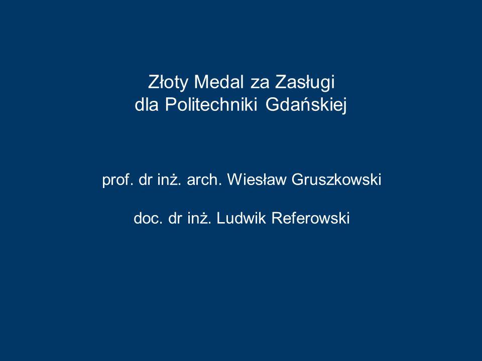 prof. dr inż. arch. Wiesław Gruszkowski doc. dr inż. Ludwik Referowski Złoty Medal za Zasługi dla Politechniki Gdańskiej
