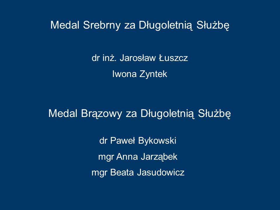 dr inż. Jarosław Łuszcz Iwona Zyntek Medal Srebrny za Długoletnią Służbę Medal Brązowy za Długoletnią Służbę dr Paweł Bykowski mgr Anna Jarząbek mgr B