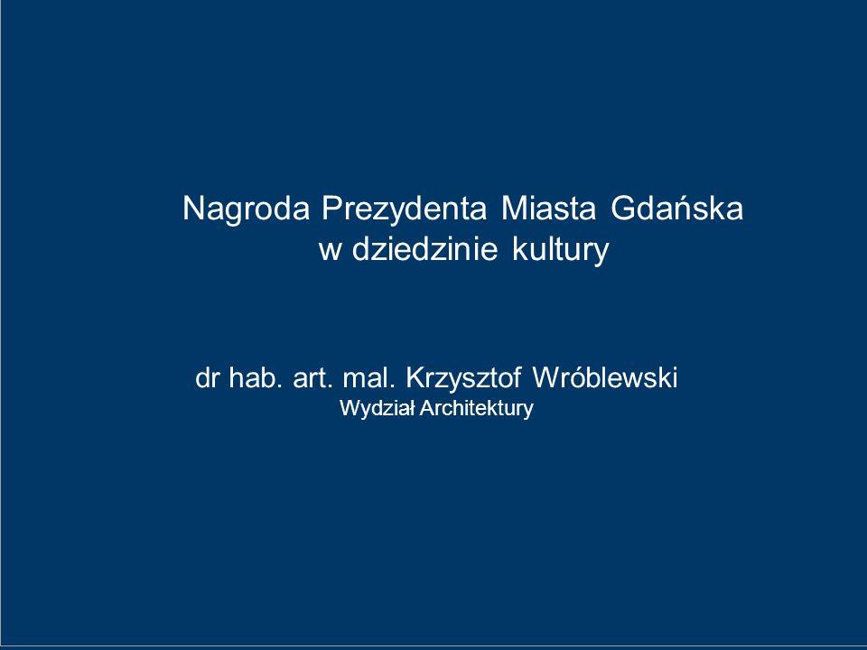 Nagroda Prezydenta Miasta Gdańska w dziedzinie kultury dr hab. art. mal. Krzysztof Wróblewski Wydział Architektury