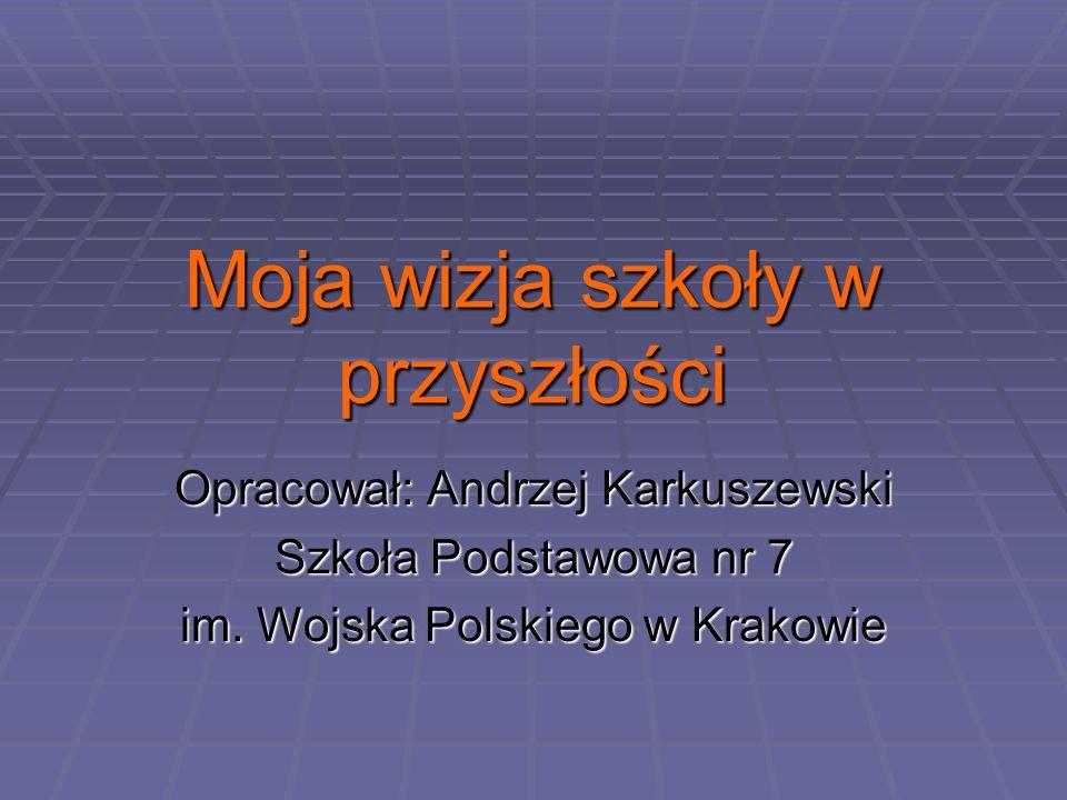 Moja wizja szkoły w przyszłości Opracował: Andrzej Karkuszewski Szkoła Podstawowa nr 7 im.